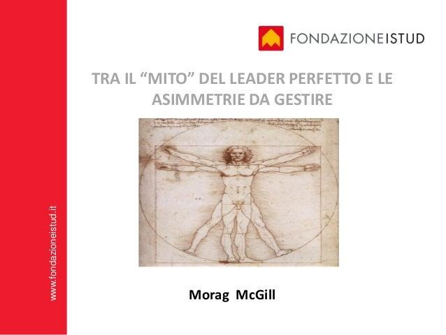 """TRA IL """"MITO"""" DEL LEADER PERFETTO E LE                                 ASIMMETRIE DA GESTIREwww.fondazioneistud.it        ..."""