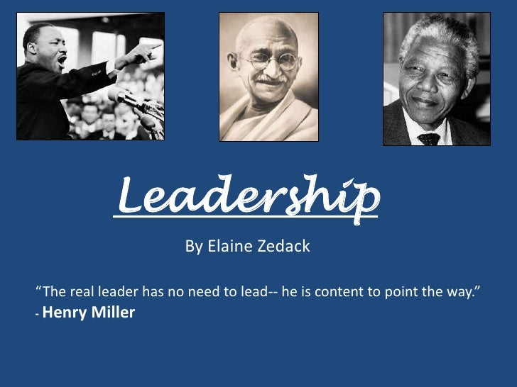 """Leadership                        By Elaine Zedack  """"The real leader has no need to lead-- he is content to point the way...."""