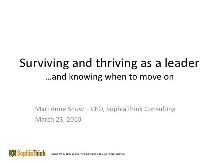 Surviving and thriving as a leader…and knowing when to move on<br />Mari Anne Snow – CEO, SophiaThink Consulting<br />Marc...