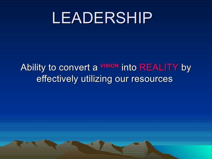 LEADERSHIP Ability to convert a  VISION  into  REALITY  by effectively utilizing our resources