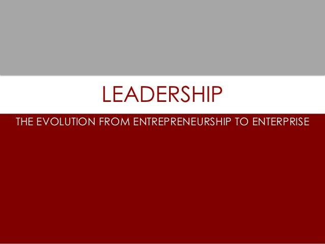 LEADERSHIPTHE EVOLUTION FROM ENTREPRENEURSHIP TO ENTERPRISE