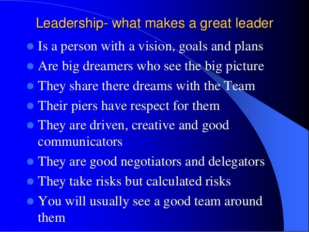 what make a great leader Make sure they have the qualities and characteristics of a good leader, and whether or not they are a good fit with the team they will be leading examine their characteristics, natural reflexes, and their strengths to see if they have what it takes.