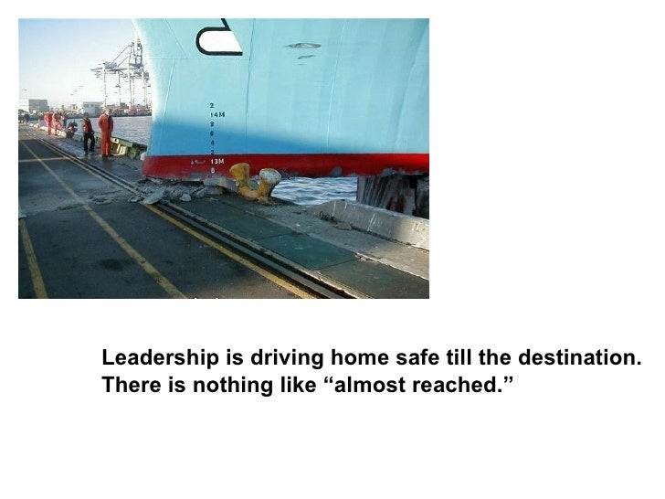 "Leadership is driving home safe till the destination. There is nothing like ""almost reached."""