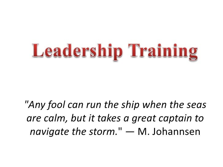 """Leadership Training<br />""""Any fool can run the ship when the seas are calm, but it takes a great captain to navigate the s..."""