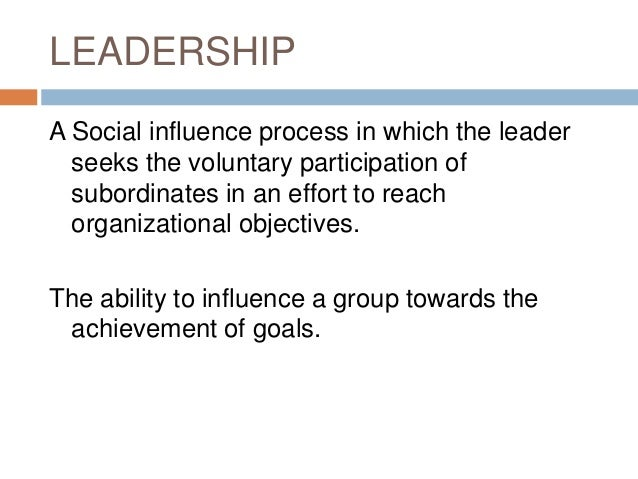 LEADERSHIP A Social influence process in which the leader seeks the voluntary participation of subordinates in an effort t...