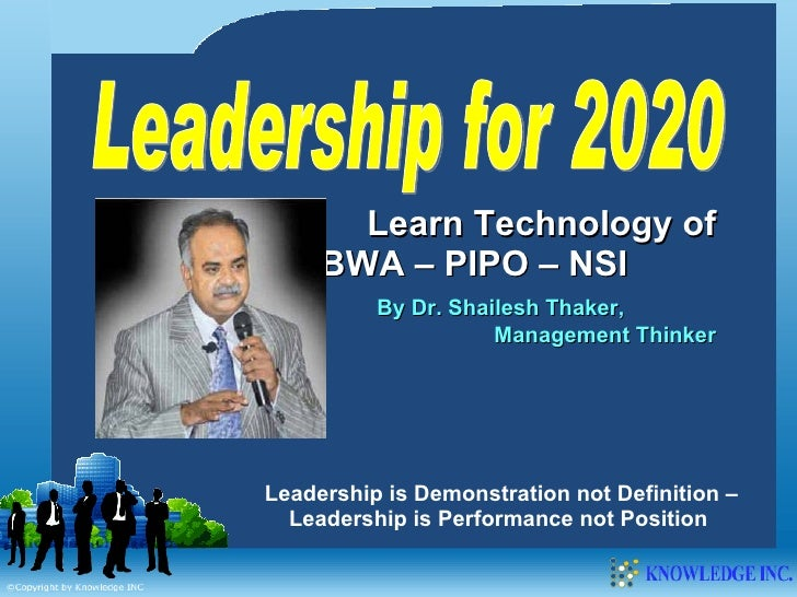 Leadership for 2020 Learn Technology of MBWA – PIPO – NSI  By Dr. Shailesh Thaker,  Management Thinker Leadership is Demon...