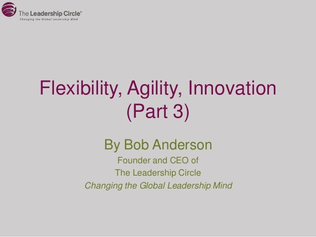 Flexibility, Agility, Innovation             (Part 3)          By Bob Anderson             Founder and CEO of             ...