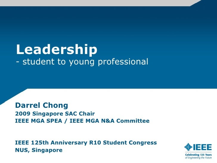 Leadership - student to young professional     Darrel Chong 2009 Singapore SAC Chair IEEE MGA SPEA / IEEE MGA N&A Committe...