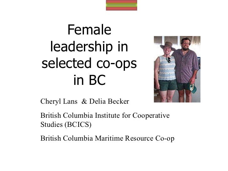 Female leadership in selected co-ops in BC Cheryl L Cheryl Lans  & Delia Becker British Columbia Institute for Cooperative...