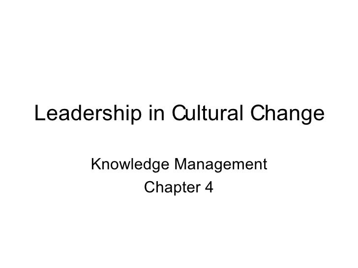 Leadership in Cultural Change Knowledge Management Chapter 4