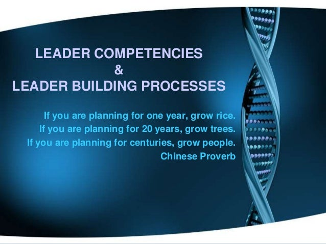 LEADER COMPETENCIES & LEADER BUILDING PROCESSES If you are planning for one year, grow rice. If you are planning for 20 ye...