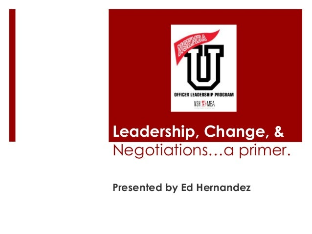 Leadership, Change, &Negotiations…a primer.Presented by Ed Hernandez