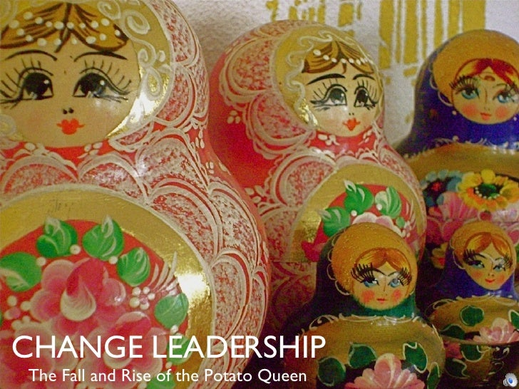 CHANGE LEADERSHIP The Fall and Rise of the Potato Queen