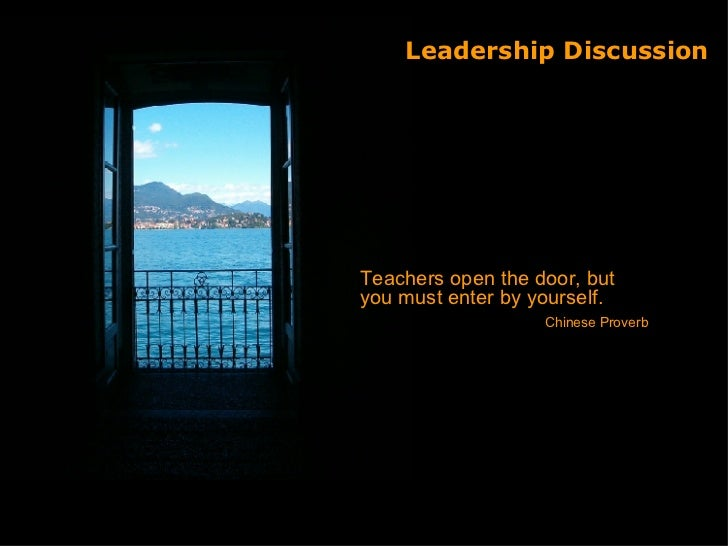 Leadership Discussion <ul><li>Teachers open the door, but you must enter by yourself. </li></ul><ul><li>Chinese Proverb </...