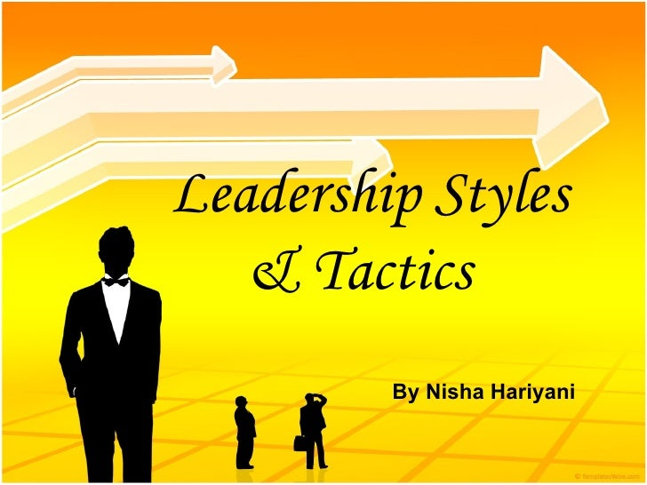 Leadership Styles & Tactics   By Nisha Hariyani