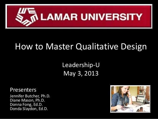PresentersJennifer Butcher, Ph.D.Diane Mason, Ph.D.Donna Fong, Ed.D.Donda Slaydon, Ed.D.How to Master Qualitative DesignLe...