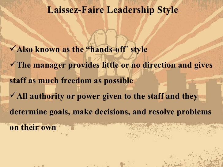examples of laissez faire leadership style Laissez-faire leadership: form of leadership than laissez-faire, a leadership style where the leader takes a for example) was mixed with laissez-faire.