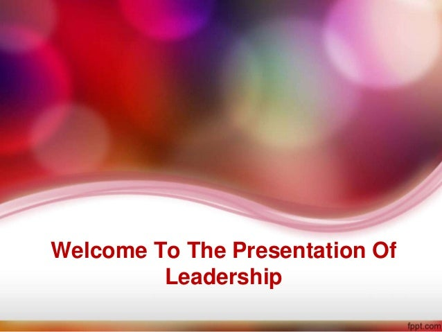 Welcome To The Presentation Of         Leadership