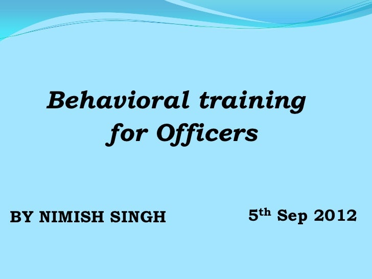 Behavioral training       for OfficersBY NIMISH SINGH   5th Sep 2012