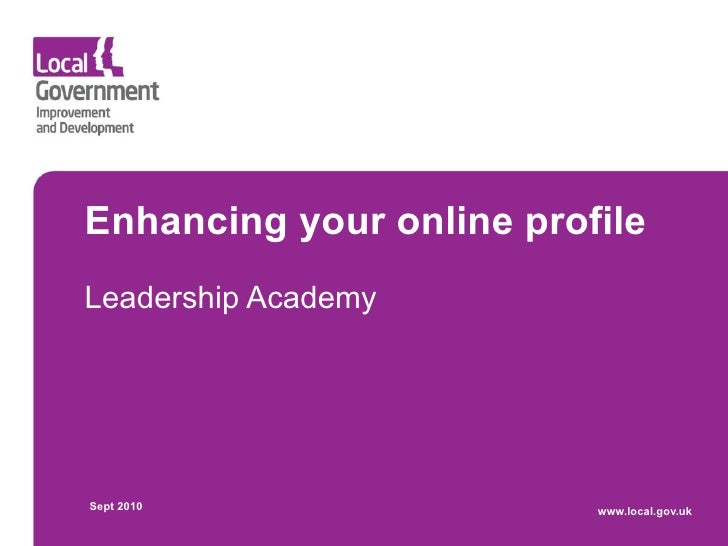 Enhancing your online profile Leadership Academy     Sept 2010                 www.local.gov.uk