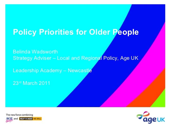 Policy Priorities for Older People Belinda Wadsworth Strategy Adviser – Local and Regional Policy, Age UK Leadership Acade...