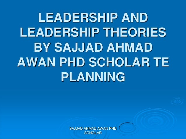 Leadership and Leadership Theories by Sajjad Ahmad Awan PhD Scholar TE Planning