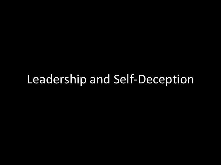 leadership and self deception The disease of self-deception (acting in ways contrary to what one knows is right) underlies all leadership problems in today's organizations, according.