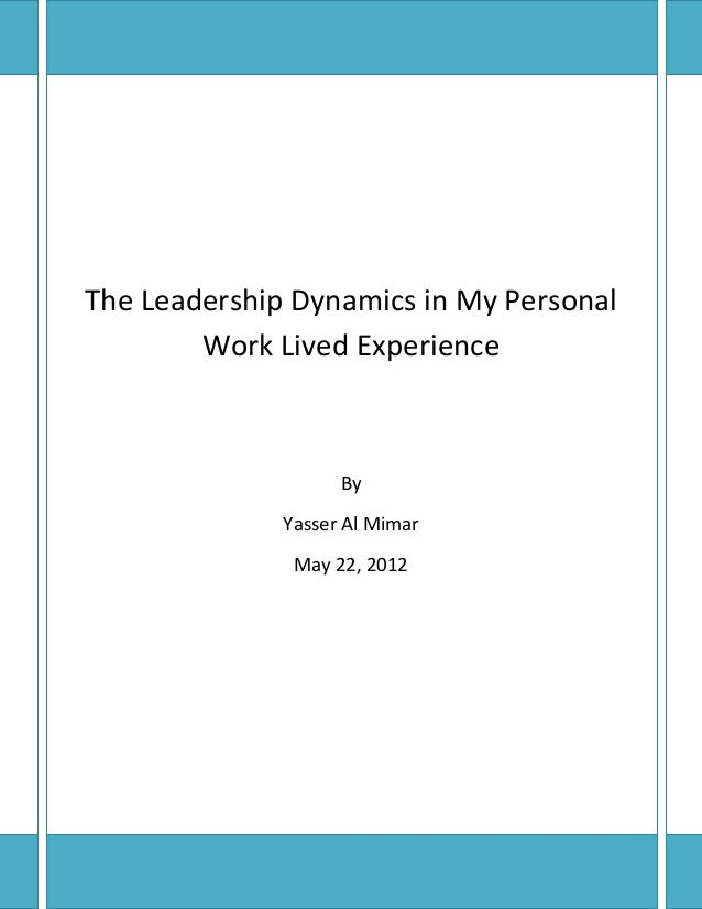 The Leadership Dynamics in My Personal        Work Lived Experience                    By              Yasser Al Mimar    ...
