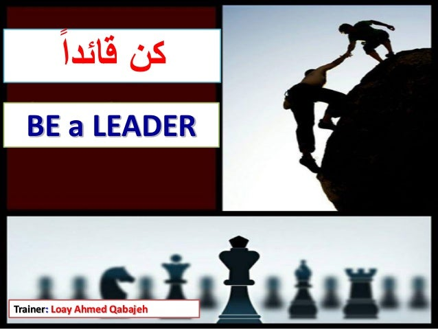 Trainer: Loay Ahmed Qabajeh قائدا كن BE a LEADER