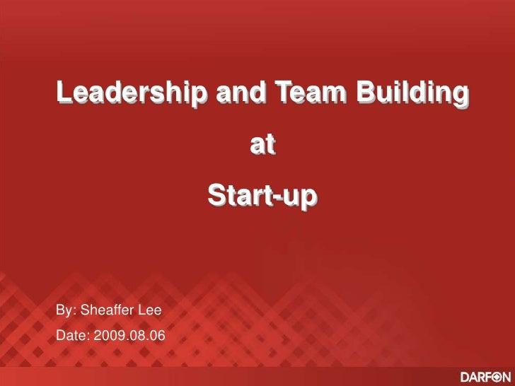 Leadership and Team Building<br />at <br />Start-up<br />By: Sheaffer Lee<br />Date: 2009.08.06<br />