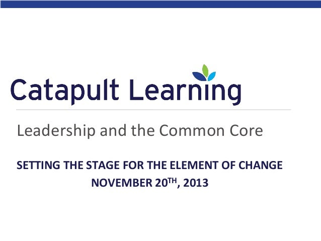 Leadership and the Common Core SETTING THE STAGE FOR THE ELEMENT OF CHANGE NOVEMBER 20TH, 2013