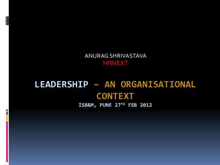 ANURAG SHRIVASTAVA               HRNEXTLEADERSHIP – AN ORGANISATIONAL            CONTEXT        ISB&M, PUNE 27TH FEB 2012