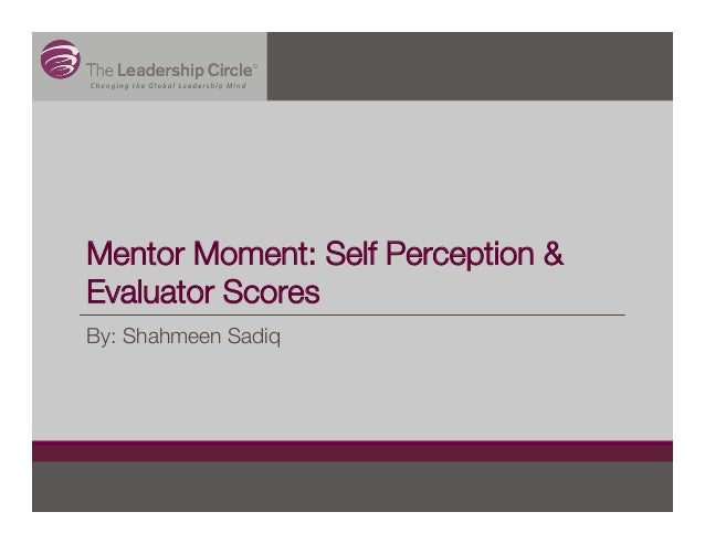 Mentor Moment: Self Perception & Evaluator Scores By: Shahmeen Sadiq