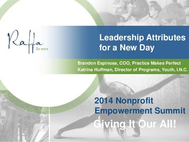 Leadership Attributes for a New Day Brandon Espinosa, COO, Practice Makes Perfect 2014 Nonprofit Empowerment Summit Giving...