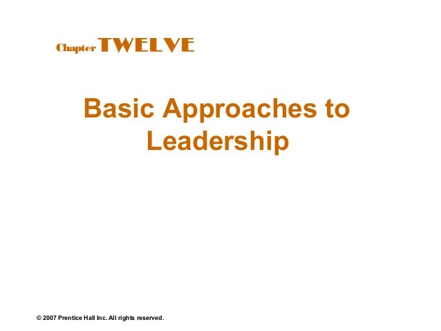 © 2007 Prentice Hall Inc. All rights reserved. Basic Approaches to Leadership ChapterTWELVE