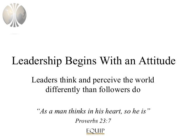 "Leadership Begins With an Attitude Leaders think and perceive the world differently than followers do ""As a man thinks in ..."