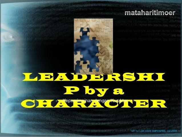 LEADERSHI       P by aCHARACTER  - - -Kepemimpinan dengan Karakter- - -                              MT for LDK OSIS SMPI-...
