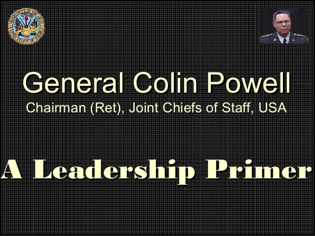 General Colin Powell Chairman (Ret), Joint Chiefs of Staff, USAA Leadership Primer