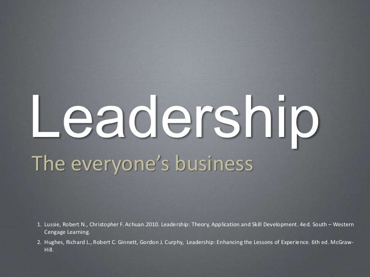 LeadershipThe everyone's business1. Lussie, Robert N., Christopher F. Achuan.2010. Leadership: Theory, Application and Ski...