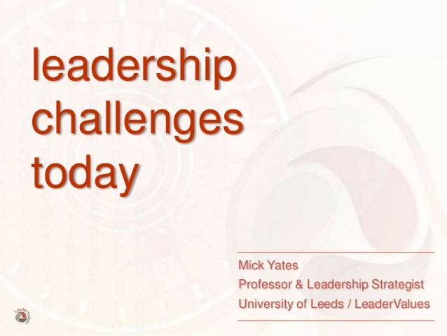 leadership challenges today Mick Yates Professor & Leadership Strategist University of Leeds / LeaderValues