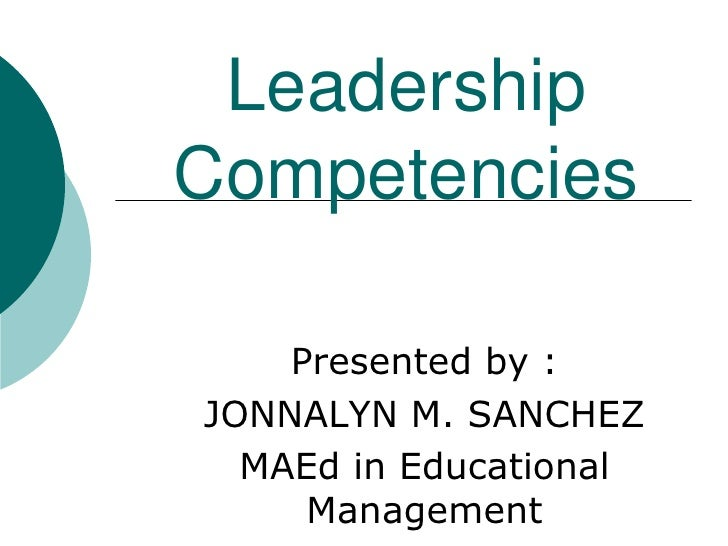 Leadership Competencies<br />Presented by :<br />JONNALYN M. SANCHEZ<br />MAEd in Educational Management<br />