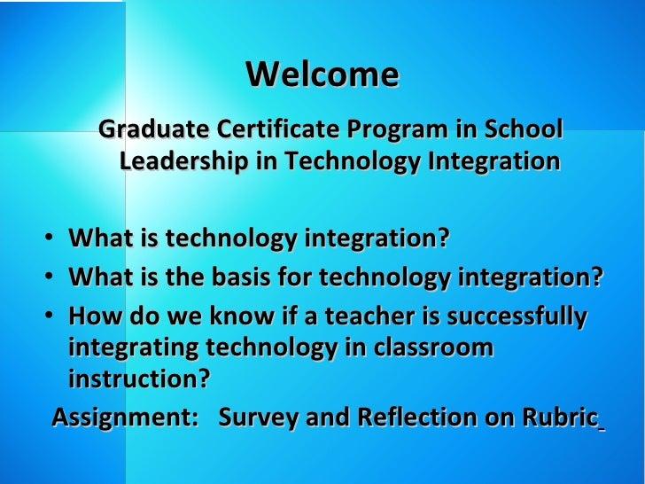 Welcome <ul><li>Graduate Certificate Program in School Leadership in Technology Integration </li></ul><ul><li>What is tech...