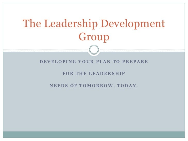 The Leadership Development          Group   DEVELOPING YOUR PLAN TO PREPARE         FOR THE LEADERSHIP     NEEDS OF TOMORR...