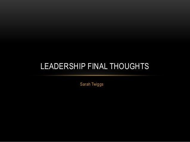 Sarah Twiggs LEADERSHIP FINAL THOUGHTS