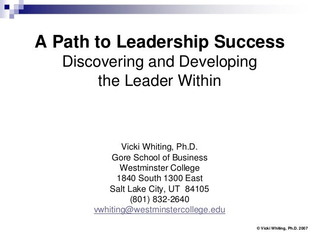 A Path to Leadership Success   Discovering and Developing        the Leader Within              Vicki Whiting, Ph.D.      ...