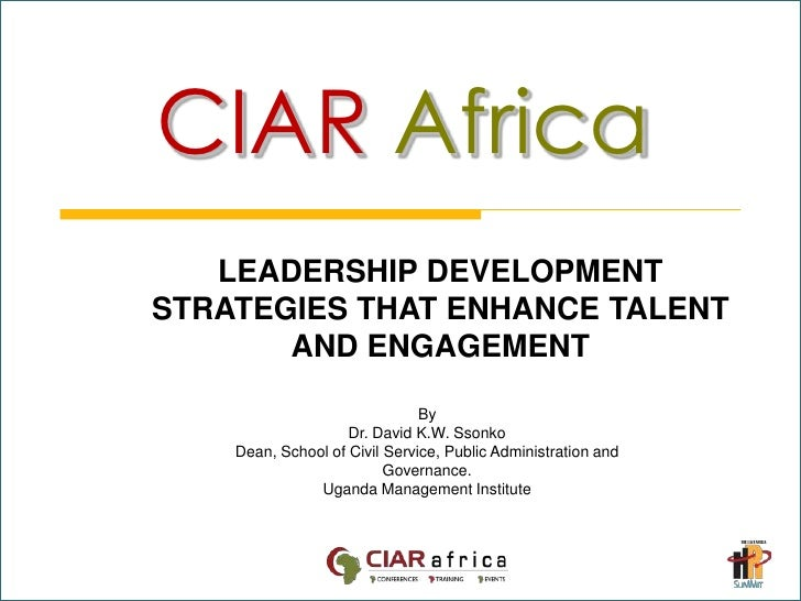 CIARAfrica<br />LEADERSHIP DEVELOPMENT STRATEGIES THAT ENHANCE TALENT AND ENGAGEMENT<br />By<br />Dr. David K.W. Ssonko<br...