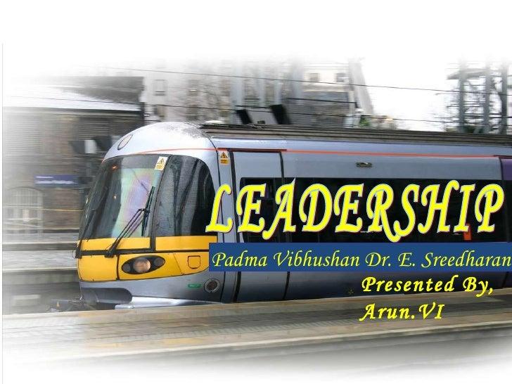 LEADERSHIP Padma Vibhushan Dr. E. Sreedharan Presented By, Arun.VI