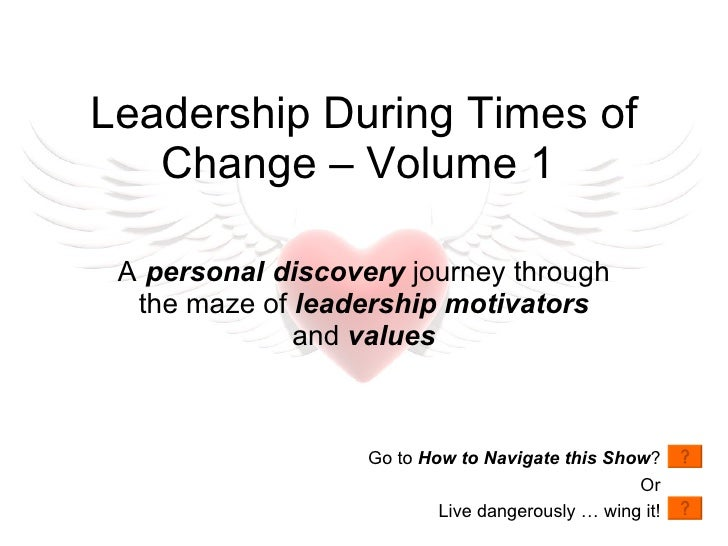 A   personal   discovery  journey through the maze of  leadership motivators  and  values Leadership During Times of Chang...