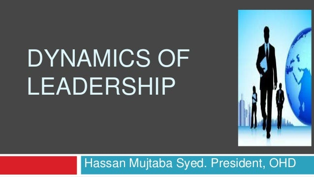 DYNAMICS OF LEADERSHIP Hassan Mujtaba Syed. President, OHD