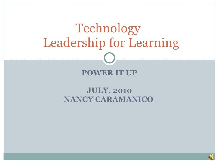 POWER IT UP JULY, 2010 NANCY CARAMANICO  Technology   Leadership for Learning